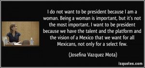 want to be president because I am a woman. Being a woman is important ...