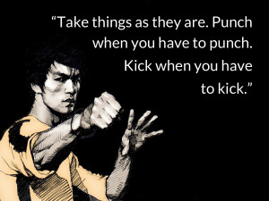 bruce lee quotes Take things as they are. Punch when you have to punch ...