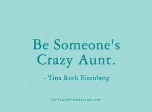 Being An Aunt Quotes Be someone's crazy aunt.