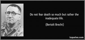 Do not fear death so much but rather the inadequate life. - Bertolt ...