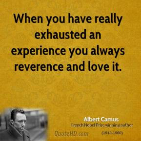 When you have really exhausted an experience you always reverence and ...