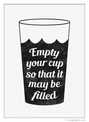 Empty your cup so that it may be filled