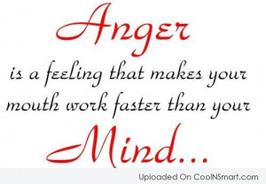 Anger Is A Feeling That Makes Your Mouth Work Faster Than You Mind