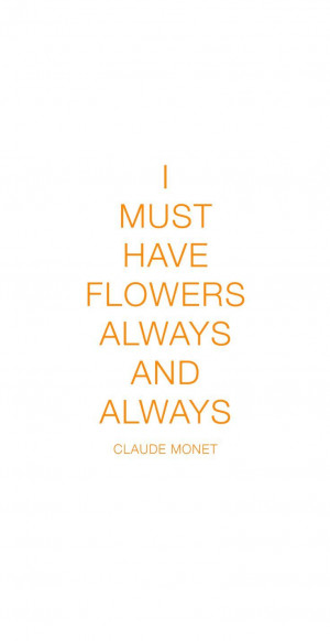 must have flowers always and always. - Claude Monet