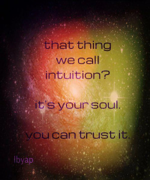 That thing we call intuition? Gut feeling? It's your soul speaking ...