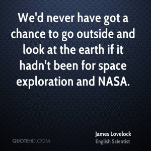 ... look at the earth if it hadn't been for space exploration and NASA