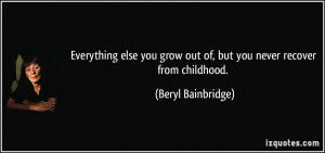 Everything else you grow out of, but you never recover from childhood.