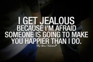 Romantic Quotes - I get jealous because I'm afraid