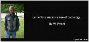Certainty is usually a sign of pathology. - B. W. Powe