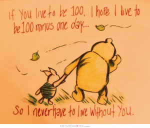 If you live to be 100, I hope I live to be 100 minus 1 day, so I never ...