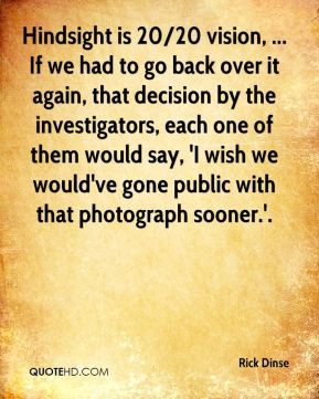 Hindsight is 20/20 vision, ... If we had to go back over it again ...