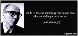 ... that has no name, that something is what we are. - José Saramago