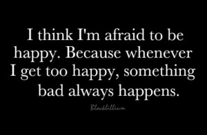Quotes I'm afraid to be Happy...