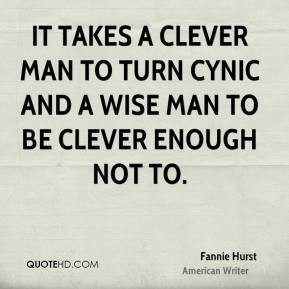 It takes a clever man to turn cynic and a wise man to be clever enough ...