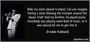 played trumpet. Can you imagine having a sister blowing the trumpet ...