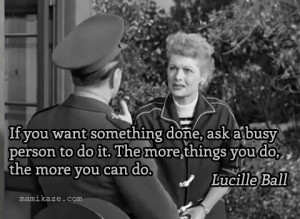 to do it The more things you do the more you can do quot Lucille Ball