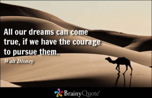 ... can come true, if we have the courage to pursue them. - Walt Disney