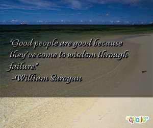 Good people are good because they've come to wisdom through failure ...