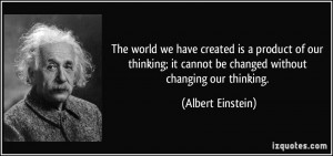... it cannot be changed without changing our thinking. - Albert Einstein