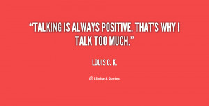 Talking is always positive. That's why I talk too much.""