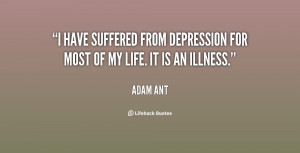 have suffered from depression for most of my life. It is an illness ...