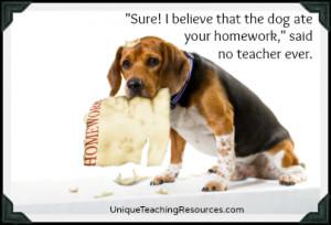 Sure! I believe that the dog ate your homework, no teacher ever said.