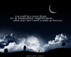 You could be sweet dream or a beautiful nightmare either way i don't ...