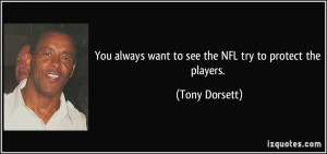 ... always want to see the NFL try to protect the players. - Tony Dorsett