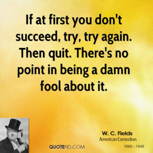 If at first you don't succeed, try, try again. Then quit. There's no ...