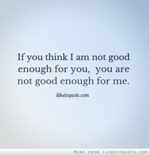... think I am not good enough for you, you are not good enough for me