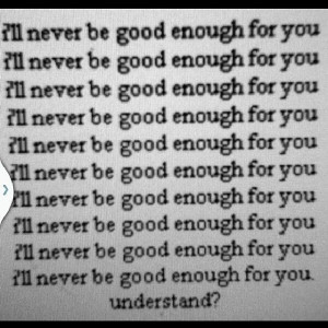 ll never be good enough for you