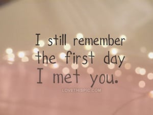 Met Quotes. QuotesGramI Still Remember The First Day I Met You