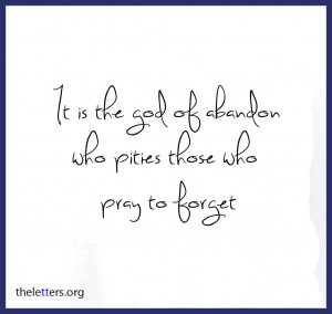 ... God of abandon who pities those who pray to forget ~ Break Up Quote