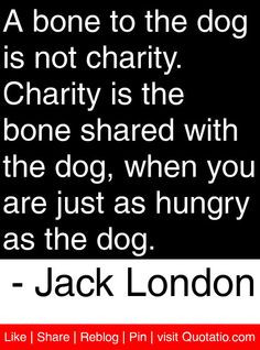 bone to the dog is not charity. Charity is the bone shared with the ...