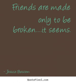 Friendship sayings - Friends are made only to be broken....it seems.