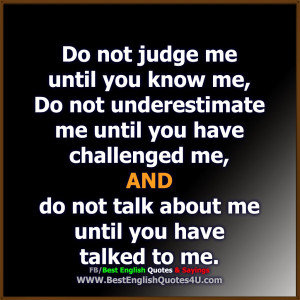 do not judge me until you know me do not underestimate me