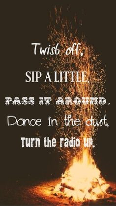 Twist off, sip a little, pass it around. Dance in the dust, turn the ...