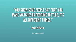 You know some people say that you make watches or perfume bottles, it ...