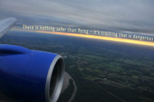 There is nothing safer than flying - it's crashing that is dangerous.