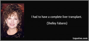 had to have a complete liver transplant. - Shelley Fabares