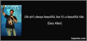 Life ain't always beautiful, but it's a beautiful ride. - Gary Allan