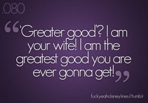 Greater good? I am your wife! I am the greatest good you are gonna get ...