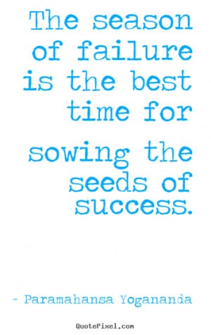 The season of failure is the best time for sowing the seeds of success ...