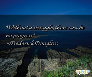 Without a struggle , there can be no progress .