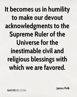 It becomes us in humility to make our devout acknowledgments to the ...
