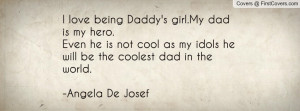 love being Daddy's girl.My dad is my hero.Even he is not cool as my ...