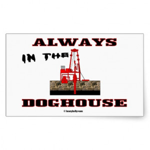Always In The Doghouse,Driller,Oil,Rig,Gas,Gift Rectangular Stickers