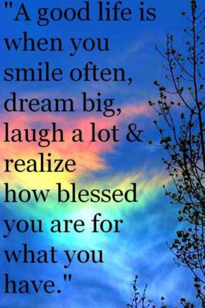 good life is when you smile often, dream big, laugh a lot & realize ...