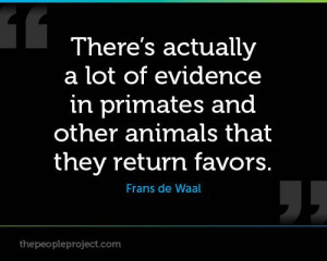 ... primates and other animals that they return favors. — Frans de Waal