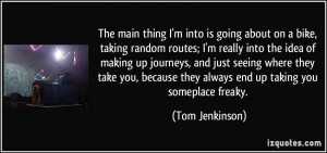 ... they always end up taking you someplace freaky. - Tom Jenkinson